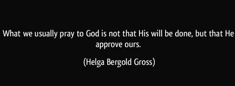 quote-what-we-usually-pray-to-god-is-not-that-his-will-be-done-but-that-he-approve-ours-helga-bergold-gross-299028